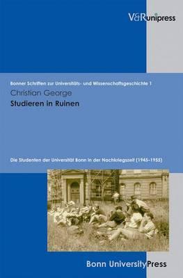 Studieren in Ruinen: Die Studenten Der Universitat Bonn in Der Nachkriegszeit (1945-1955)