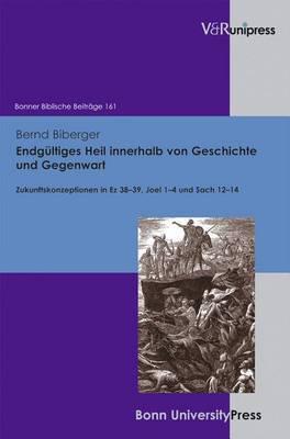 Endgultiges Heil Innerhalb Von Geschichte Und Gegenwart: Zukunftskonzeptionen in Ez 38-39, Joel 1-4 Und Sach 12-14