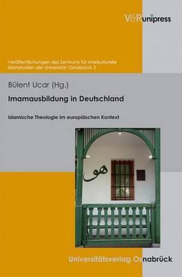 Imamausbildung in Deutschland: Islamische Theologie Im Europaischen Kontext