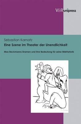 Eine Szene Im Theater Der Unendlichkeit: Max Beckmanns Dramen Und Ihre Bedeutung Fur Seine Bildrhetorik