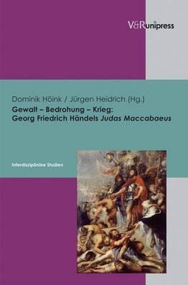 Gewalt - Bedrohung - Krieg: Georg Friedrich Handels Judas Maccabaeus - Interdisziplinare Studien