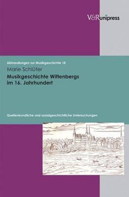 Musikgeschichte Wittenbergs Im 16. Jahrhundert: Quellenkundliche Und Sozialgeschichtliche Untersuchungen