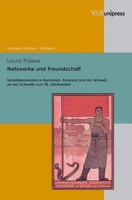 Netzwerke Und Freundschaft: Sozialdemokraten in Rumanien, Russland Und Der Schweiz an Der Schwelle Zum 20. Jahrhundert
