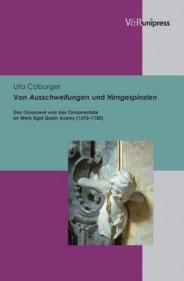 Von Ausschweifungen Und Hirngespinsten: Das Ornament Und Das Ornamentale Im Werk Egid Quirin Asams (1692-1750)