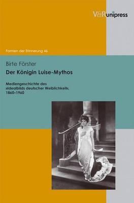 Der Konigin Luise-Mythos: Mediengeschichte Des Idealbilds Deutscher Weiblichkeit, 1860-1960