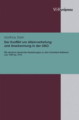 Der Konflikt Um Alleinvertretung Und Anerkennung in Der UNO: Die Deutsch-deutschen Beziehungen Zu Den Vereinten Nationen Von 1949 Bis 1973