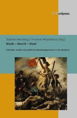 Musik - Macht - Staat: Kulturelle, Soziale Und Politische Wandlungsprozesse in Der Moderne
