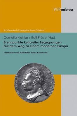 Brennpunkte Kultureller Begegnungen Auf Dem Weg Zu Einem Modernen Europa: Identitaten Und Alteritaten Eines Kontinents