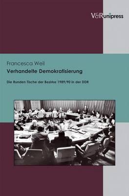 Verhandelte Demokratisierung: Die Runden Tische Der Bezirke 1989/90 in Der DDR