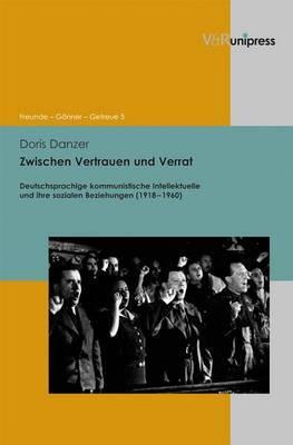 Zwischen Vertrauen Und Verrat: Deutschsprachige Kommunistische Intellektuelle Und Ihre Sozialen Beziehungen (1918-1960)