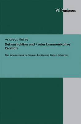 Dekonstruktion Und / Oder Kommunikative Realitat?: Eine Untersuchung Zu Jacques Derrida Und Jurgen Habermas