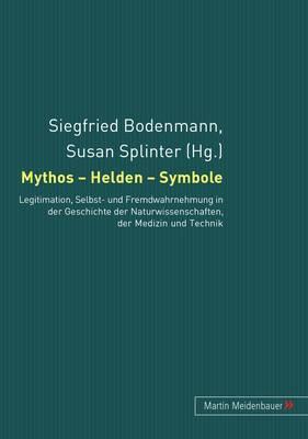 Mythos - Helden - Symbole: Legitimation, Selbst- Und Fremdwahrnehmung in Der Geschichte Der Naturwissenschaften, Der Medizin Und Der Technik