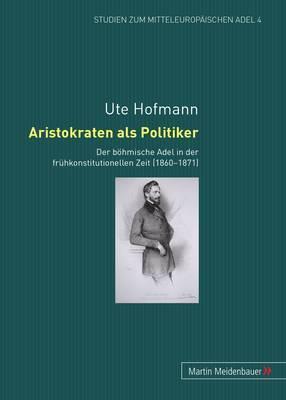Aristokraten ALS Politiker: Der Boehmische Adel in Der Fruehkonstitutionellen Zeit (1860-1871)