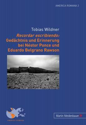 Recordar Escribiendo: Gedaechtnis Und Erinnerung Bei Nestor Ponce Und Eduardo Belgrano Rawson