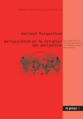 Weltgeschichten Im Zeitalter Der Weltpolitik: Zur Populaeren Geschichtsschreibung Im Wilhelminischen Deutschland