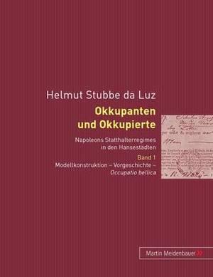 Okkupanten Und Okkupierte: Napoleons Statthalterregimes in Den Hansestaedten. Band 1. Modellkonstruktion - Vorgeschichte - Occupatio Bellica