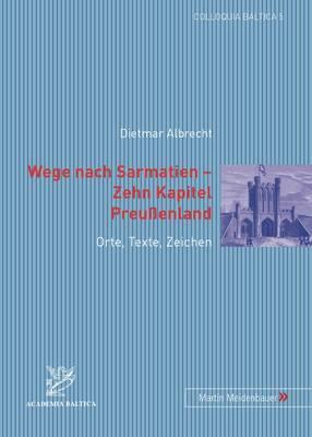 Wege Nach Sarmatien Zehn Kapitel Preussenland: Orte, Texte, Zeichen