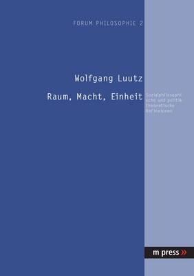 Raum, Macht, Einheit: Sozialphilosophische Und Politiktheoretische Reflexionen