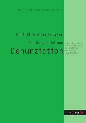 Handlungsspielraum Denunziation: Alltag, Geschlecht Und Denunziation Im Laendlichen Oberdonau 1938 Bis 1945