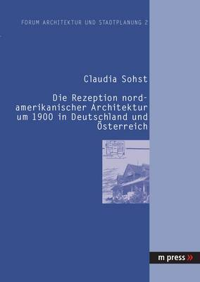 Die Rezeption Nordamerikanischer Architektur Um 1900 in Deutschland Und Oesterreich