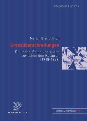 Grenzueberschreitungen: Deutsche, Polen Und Juden Zwischen Den Kulturen (1918-1939)