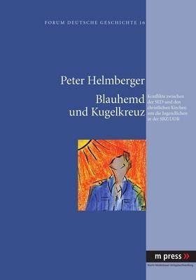 Blauhemd Und Kugelkreuz: Konflikte Zwischen Der sed Und Den Christlichen Kirchen Um Die Jugendlichen in Der Sbz/Ddr
