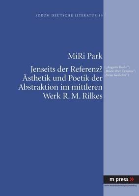 Jenseits Der Referenz? Aesthetik Und Poetik Der Abstraktion Im Mittleren Werk R. M. Rilkes: ( Auguste Rodin, Briefe Ueber Cezanne, Neue Gedichte )