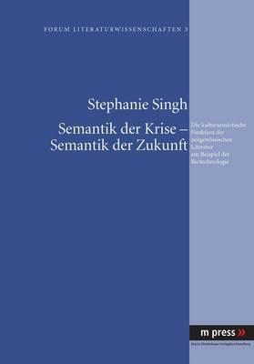 Semantik Der Krise Semantik Der Zukunft: Die Kultursemiotische Funktion Der Zeitgenoessischen Literatur Am Beispiel Der Biotechnologie