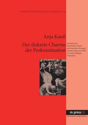 Der Diskrete Charme Der Prokrastination: Aufschub ALS Literarisches Motiv Und Narrative Strategie (Insbesondere Im Werk Von Jean-Philippe Toussaint)