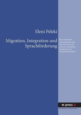 Migration, Integration Und Sprachfoerderung: Eine Empirische Untersuchung Zum Wortschatzerwerb Und Zur Schulischen Integration Von Grundschulkindern