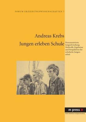 Jungen Erleben Schule: Personzentrierte Jungenforschung: Methodik, Ergebnisse Und Perspektiven Fuer Schulische Jungenarbeit