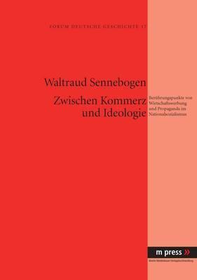 Zwischen Kommerz Und Ideologie: Beruehrungspunkte Von Wirtschaftswerbung Und Propaganda Im Nationalsozialismus
