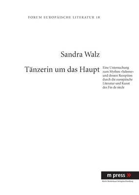 Taenzerin Um Das Haupt: Eine Untersuchung Zum Mythos -Salome- Und Dessen Rezeption Durch Die Europaeische Literatur Und Kunst Des Fin de Siecle