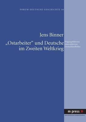 -Ostarbeiter- Und Deutsche Im Zweiten Weltkrieg: Praegungsfaktoren Eines Selektiven Deutschlandbildes