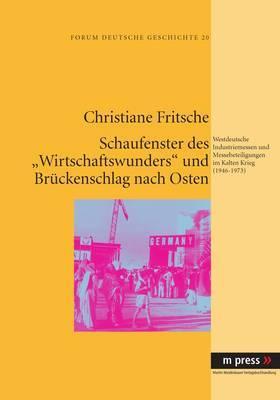 Schaufenster Des  Wirtschaftswunders  Und Brueckenschlag Nach Osten: Westdeutsche Industriemessen Und Messebeteiligungen Im Kalten Krieg (1946-1973)