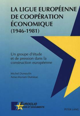 La Ligue Europeenne de Cooperation Economique (1946-1981): Un Groupe D'Etude Et de Pression Dans La Construction Europeenne