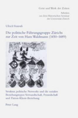 Die Politische Fuehrungsgruppe Zuerichs Zur Zeit Von Hans Waldmann (1450-1489): Struktur, Politische Networks Und Die Sozialen Beziehungstypen Verwandtschaft, Freundschaft Und Patron-Klient-Beziehung