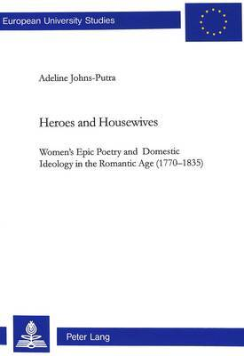 Heroes and Housewives: Women's Epic Poetry and Domestic Ideology in the Romantic Age (1770-1835)