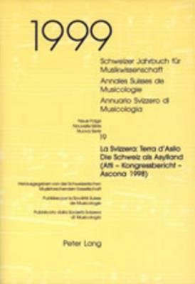 Schweizer Jahrbuch Fuer Musikwissenschaft- Annales Suisses de Musicologie- Annuario Svizzero Di Musicologia: Neue Folge / Nouvelle Serie / Nuova Serie- 19 (1999)- La Svizzera: Terra D'Asilo - Die Schweiz ALS Asylland- (Atti - Kongressbericht - Ascona 1998