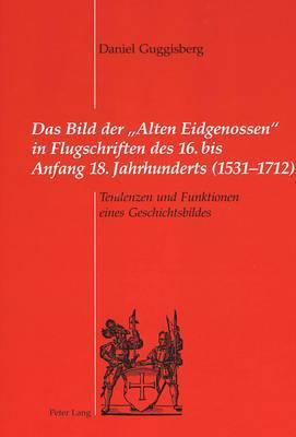 Das Bild Der  alten Eidgenossen  in Flugschriften Des 16. Bis Anfang 18. Jahrhunderts (1531-1712): Tendenzen Und Funktionen Eines Geschichtsbildes