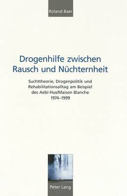Drogenhilfe Zwischen Rausch Und Nuechternheit: Suchttheorie, Drogenpolitik Und Rehabilitationsalltag Am Beispiel Des Aebi-Hus/Maison Blanche 1974-1999