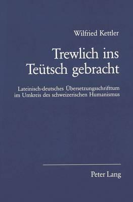 Trewlich Ins Teuetsch Gebracht: Lateinisch-Deutsches Uebersetzungsschrifttum Im Umkreis Des Schweizerischen Humanismus