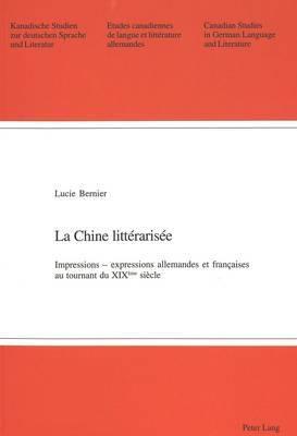 La Chine Litterarisee: Impressions Expressions Allemandes Et Francaises Au Tournant Du XIX E Siecle