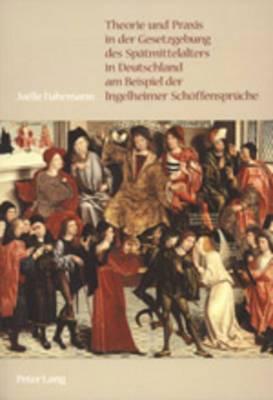 Theorie Und Praxis in Der Gesetzgebung Des Spaetmittelalters in Deutschland Am Beispiel Der Ingelheimer Schoeffensprueche