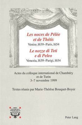 -Les Noces de Pelee Et de Thetis--Venise, 1639 - Paris, 1654- -Le Nozze Di Teti E Di Peleo-- Venezia, 1639 - Parigi, 1654: Actes Du Colloque International de Chambery Et de Turin 3-7 Novembre 1999