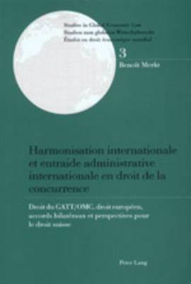 Harmonisation Internationale Et Entraide Administrative Internationale En Droit de la Concurrence: Droit Du GATT/Omc, Droit Europeen, Accords Bilateraux Et Perspectives Pour Le Droit Suisse