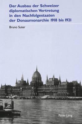 Der Ausbau Der Schweizer Diplomatischen Vertretung in Den Nachfolgestaaten Der Donaumonarchie 1918 Bis 1921