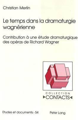 Le Temps Dans La Dramaturgie Wagnerienne: Contribution a Une Etude Dramaturgique Des Operas de Richard Wagner