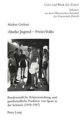 -Starke Jugend Freies Volk-: Bundesstaatliche Koerpererziehung Und Gesellschaftliche Funktion Von Sport in Der Schweiz (1918 1947)