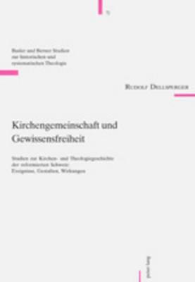 Kirchengemeinschaft Und Gewissensfreiheit: Studien Zur Kirchen- Und Theologiegeschichte Der Reformierten Schweiz: Ereignisse, Gestalten, Wirkungen